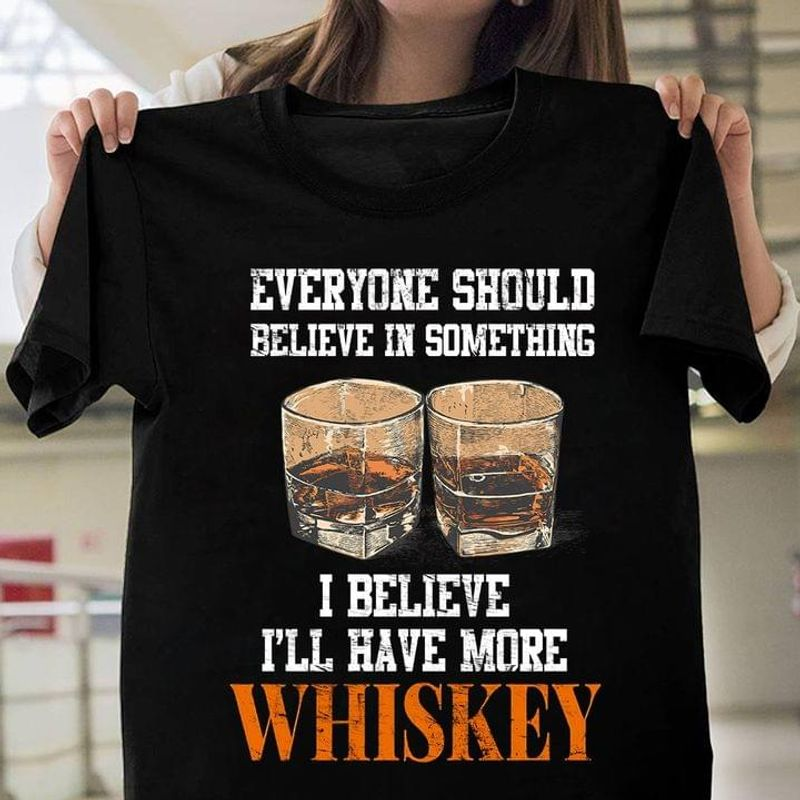 Everyone Should Believe In Something I Believe I'll Have More Whiskey Black T Shirt Men And Women S-6XL Cotton