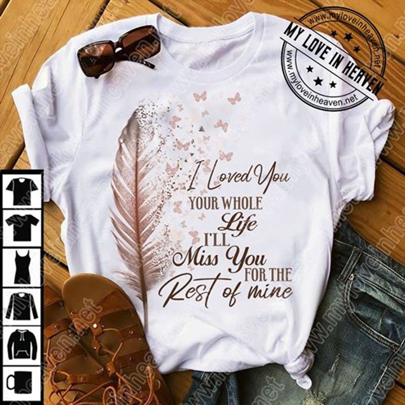Feather Butterflies I Loved You Your Whole Life Ill Miss You For The Rest Of Mine T Shirt White