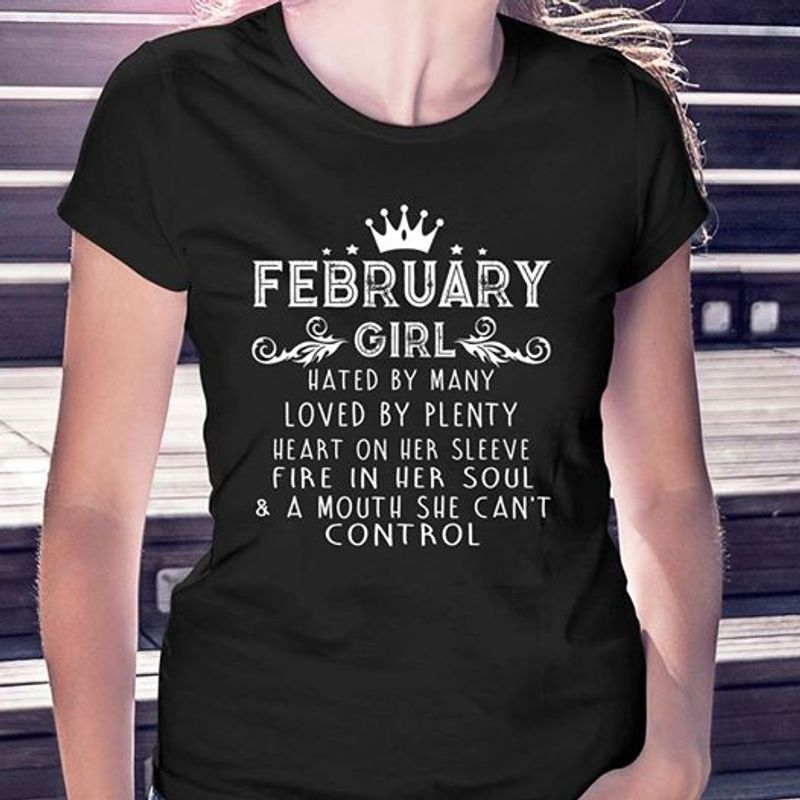 February Girl Hated By Many Loved By Plenty Heart On Her Sleeve Fire In Her Soul A Mouth She Cant Control T-shirt Black B7