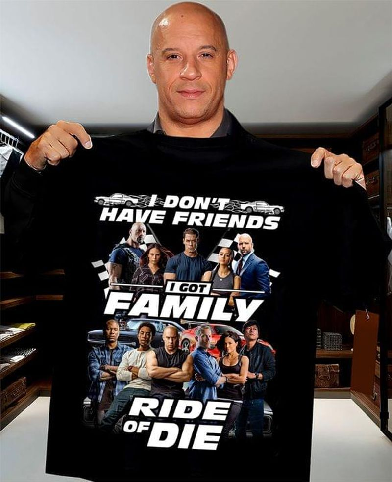 Ff Fans I Don't Have Friends I Got Family Ride Or Die Characters Quotes Fan Gift Black T Shirt Men And Women S-6XL Cotton