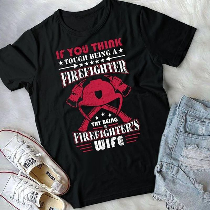 Firefighter Pride If You Think Tough Being A Firefighter Try Being A Firefitgher's Wife Black T Shirt Men And Women S-6XL Cotton