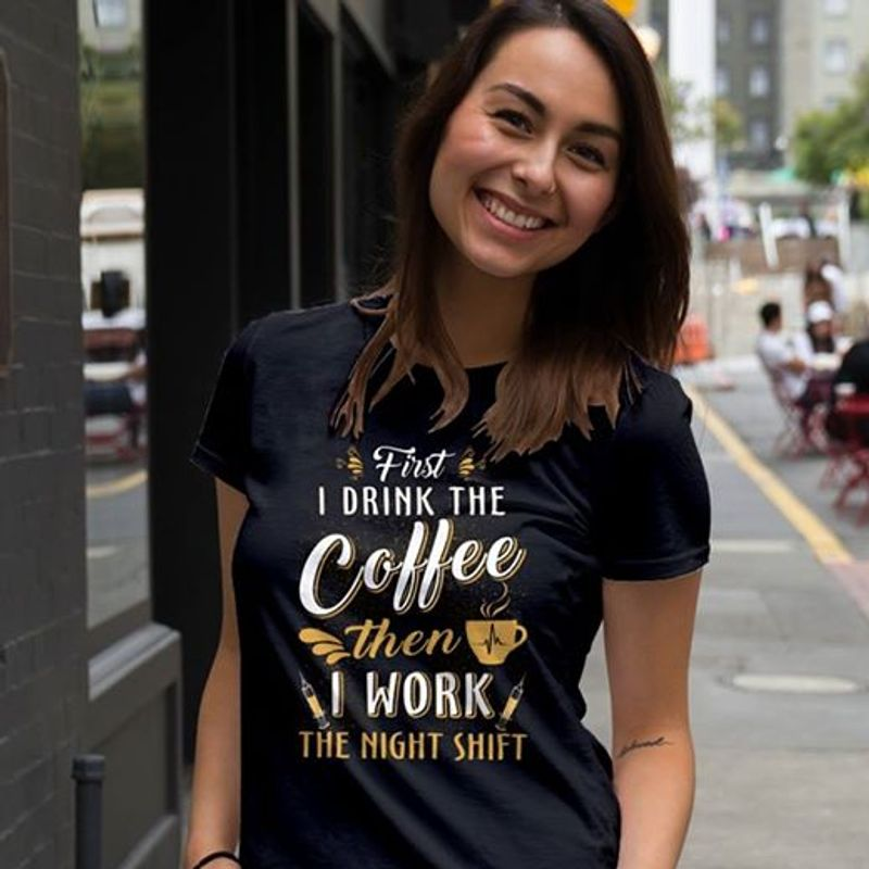 First I Drink The Then I Work The Night Shift T-shirt Black A5