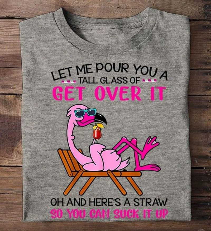Flamingo Let Me Pour You A Tall Glass Of Get Over It Here's Straw You Can Suck It Up Sport Grey T Shirt Men And Women S-6XL Cotton