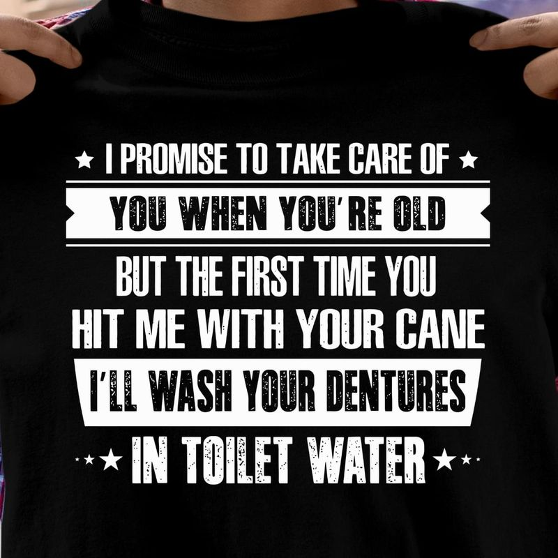 Funny Quote I Promise To Take Care Of You When You're Old Black T Shirt Men And Women S-6XL Cotton