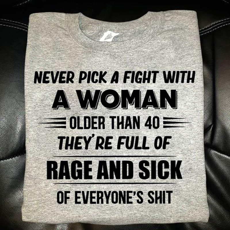 Funny Shirt Never Pick A Fight With A Woman Older Than 40 They're Full Of Rage And Sick Sport Grey T Shirt Men And Women S-6XL Cotton