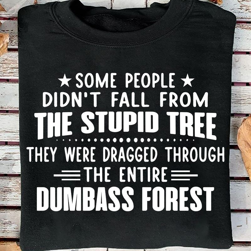 Funny Shirt Some People Didn't Fall From The Stupid Tree  Dumbass Forest Black T Shirt Men And Women S-6XL Cotton
