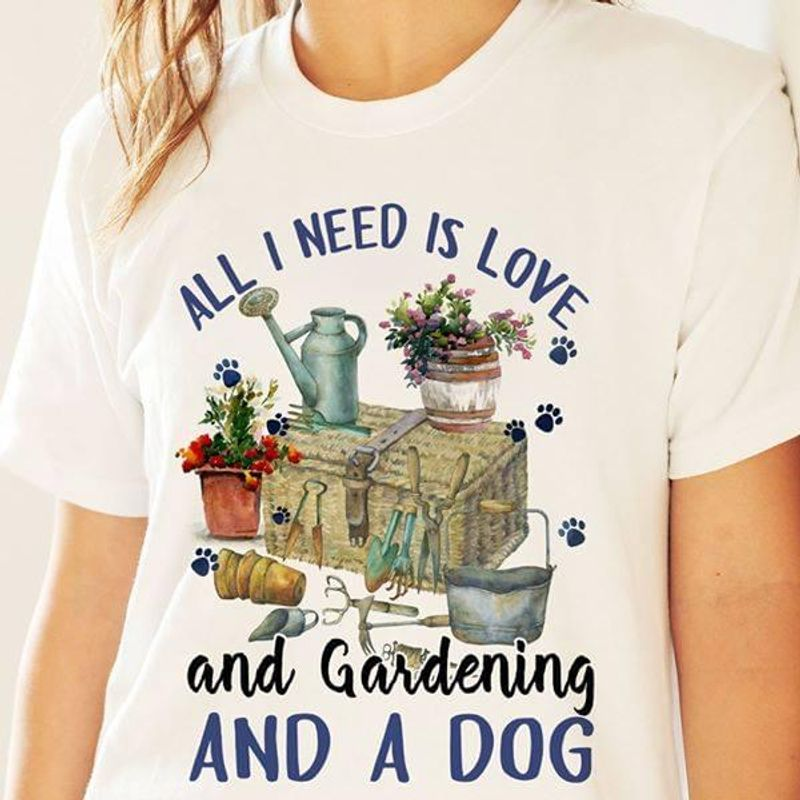 Garden All I Need Is Love And Gardening And A Dog White Men And Women Shirt
