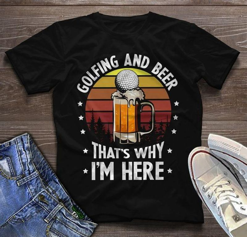 Golfing And Beer That's Why I'm Here Shirt Gift For Golf Players Beer Lovers Black T Shirt Men And Women S-6XL Cotton