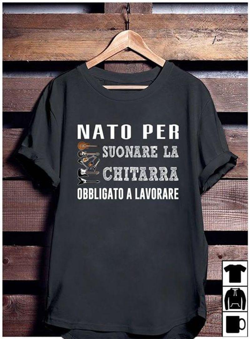 Guitar Nato Per Suonare La Chitarra Obbligato A Lavorare T Shirt S-6XL Mens And Women Clothing