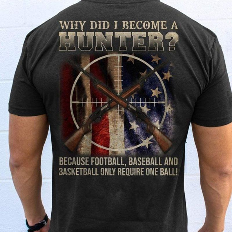 Guns America Flag Independence Day Why Did I Become A Hunter Because Football Black T Shirt Men And Women S-6xl Cotton