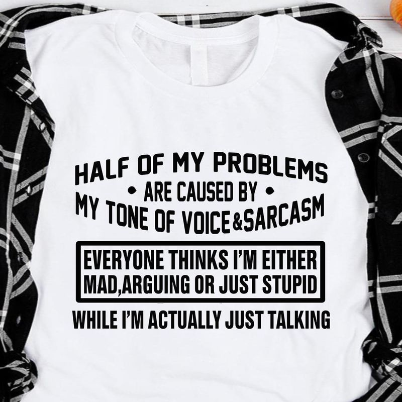 Half Of My Problems Are Cause By My Tone Of Voice & Sarcasm White T Shirt Men/ Woman S-6XL Cotton