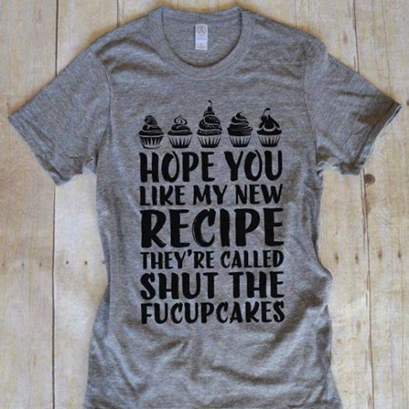 Hope You Like My New Recipe They Are Called Shut Me Fucupcakes T Shirt Grey B1