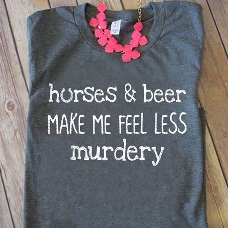 Horese And Beer Make Me Feel Less Murdery T-Shirt Grey C2