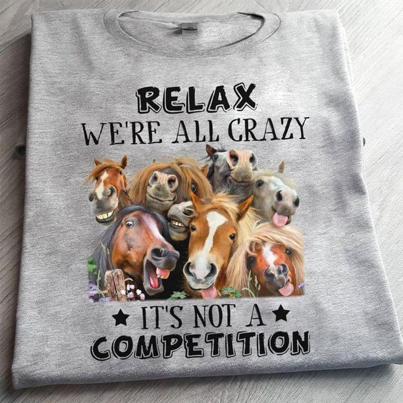 Horses Lovers Relax We're All Crazy It's Not A Competition Farm Life Sport Grey T Shirt Men And Women S-6XL Cotton
