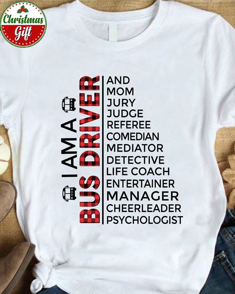 I Am A Bus Driver And Mom Jury Judge Referee Comedian Mediator Detective Life Coach Entertainer Manager Cheerleader Psychologist  T Shirt White B5