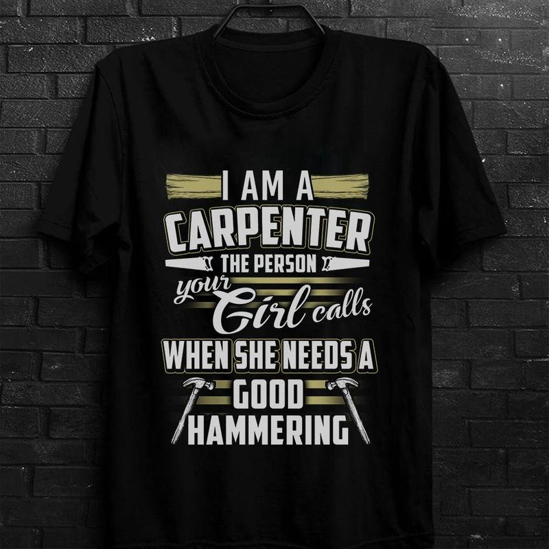 I Am A Carpenter The Person Your Girl Calls When She Needs A Good Hammering T-Shirt Black B7