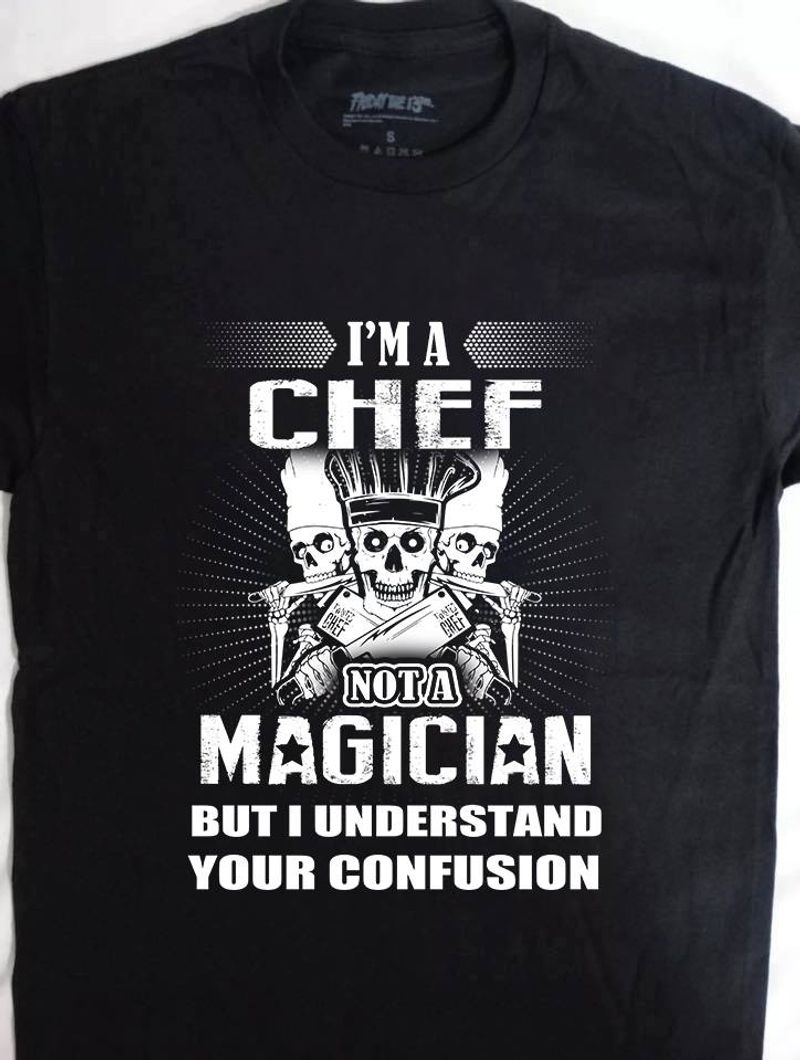 I Am A Chef Not A Magician But I Understand Your Confusion T Shirt Black C2