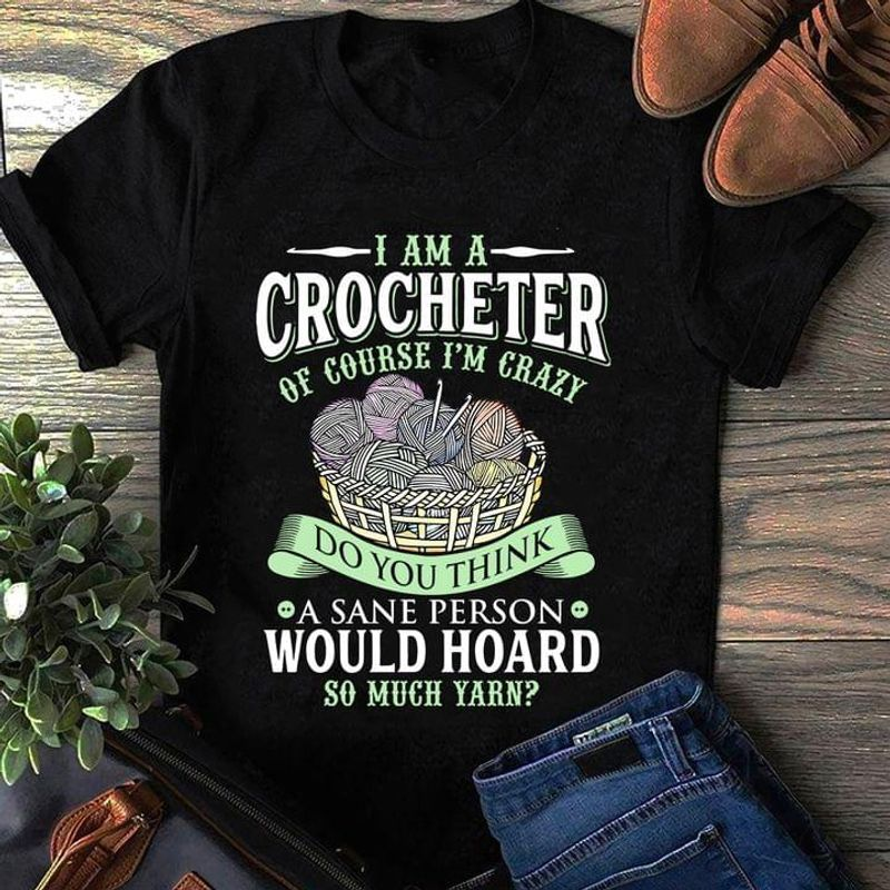 I Am A Crocheter Do You Think A Sane Person Would Hoard So Much Yarn Black T Shirt Men And Women S-6XL Cotton