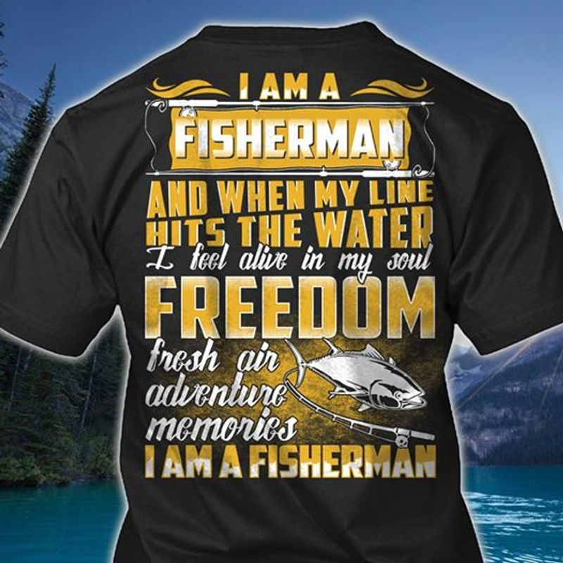 I Am A Fisherman And When My Line Hits The Water I Fell Alive In My Soul Freedom Fresh Air Adventure  Shirt Black  B7