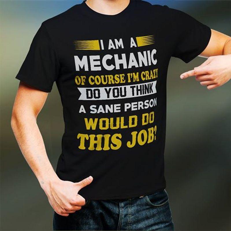 I Am A Mechanic Os Course Im Crazy Do You Think A Sane Person Would Do This Job T-shirt Black A5
