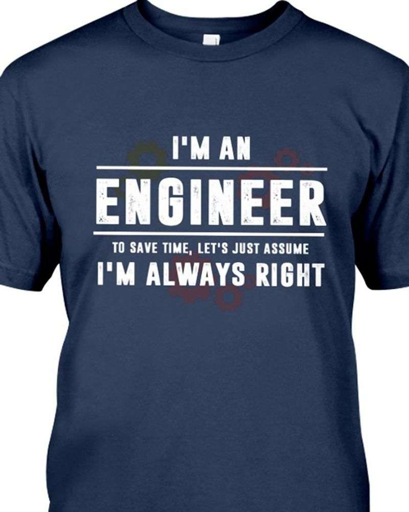 I Am An Engineer To Save Time Let Is Just Assume I Am Always Right T-Shirt Navy