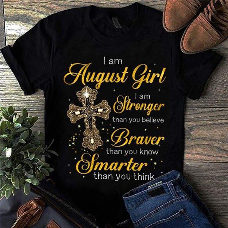 I Am August Girl I Am Stronger Than You Belive Braver Smarter Than You Think  T-shirt Black B1