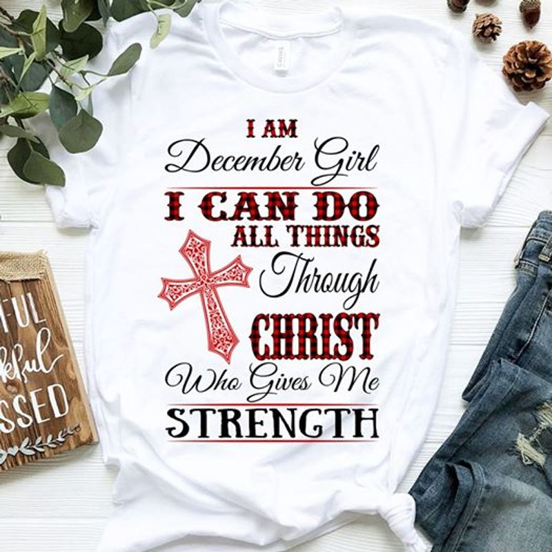 I Am December Girl I Can Do All Things Through Christ Who Give Me Strength T-shirt White A8