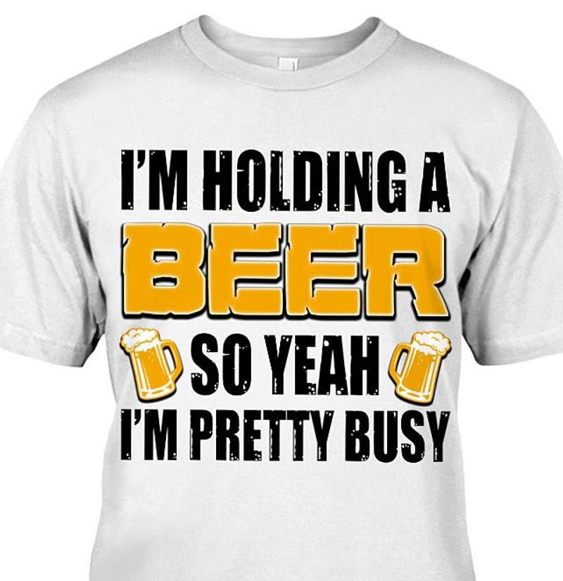 I Am Holding A Beer So Yeah I Am Pretty Busy    T Shirt White B1