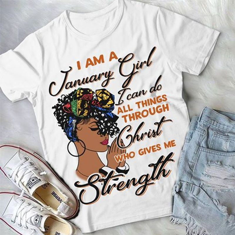 I Am January Girl I Can Do All Things Through Christ Who Gives Me Strength T Shirt White C2