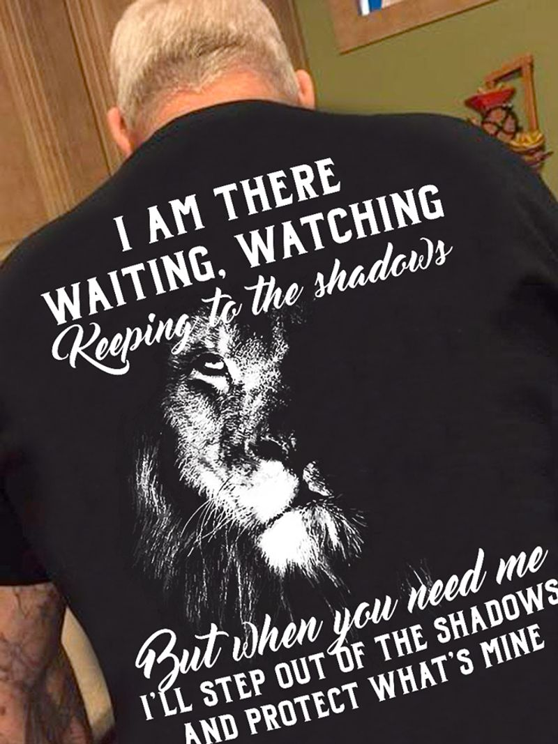 I Am There Waiting Watching Keeping To The Shadows But When You Need Me I Ll Step Out Of The Shaws And Protect What S Mine Black Lion  T-shirt Black B5