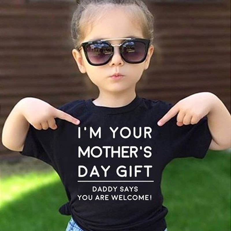 I Am Your Mothers Day Gift Daddy Syas You Are Welcome  T-shirt Black B1