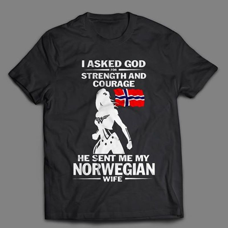 I Asked God For Strength And Courage He Sent Me My Norwegian Wife T-shirt Black A4