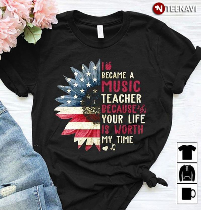 I Became A Music Teacher Because Your Life Is Worth My Time American Flag Sunflower T-shirt Black