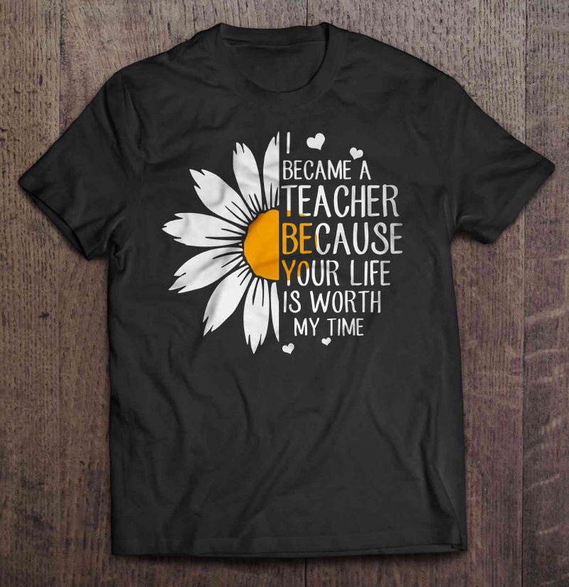 I Became A Teacher Because Your Life Is Worth My Time Daisy T Shirt Black