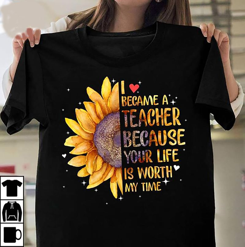 I Became A Teacher Because Your Life Is Worth My Time Sunflower T-shirt Black 2