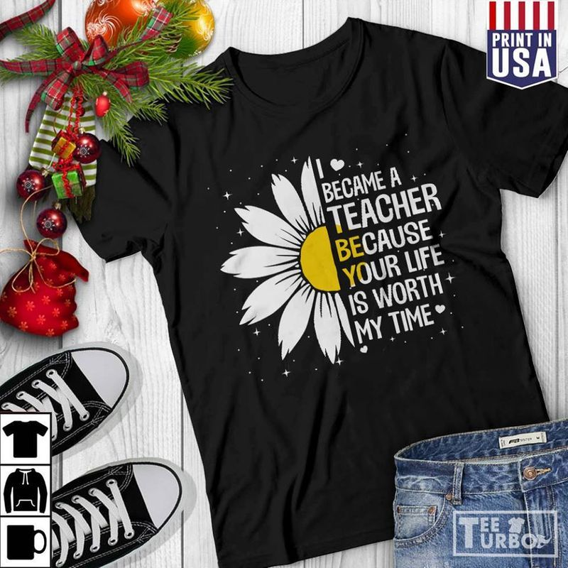 I Became A Teacher Because Your Life Is Worth My Time T Shirt Black