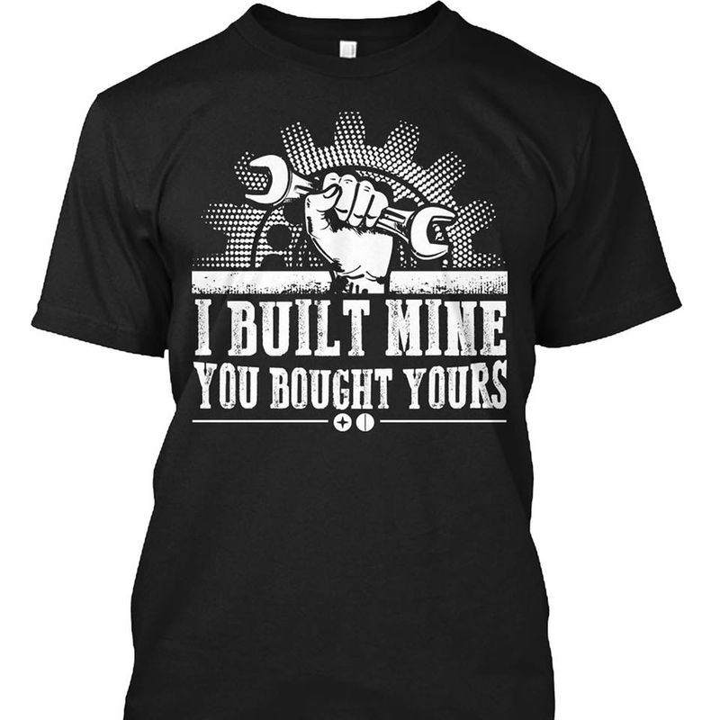I Built Mine You Bought Yours T-shirt Black A8
