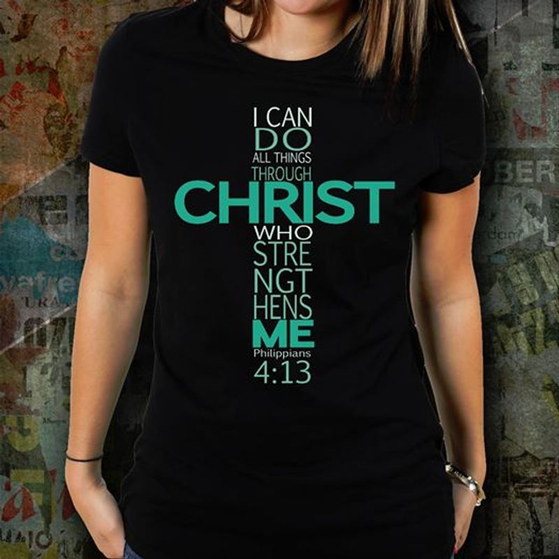 I Can Do All Things Through Christ Who Give Me Strength Me 4 13 Philippians T Shirt Black A8