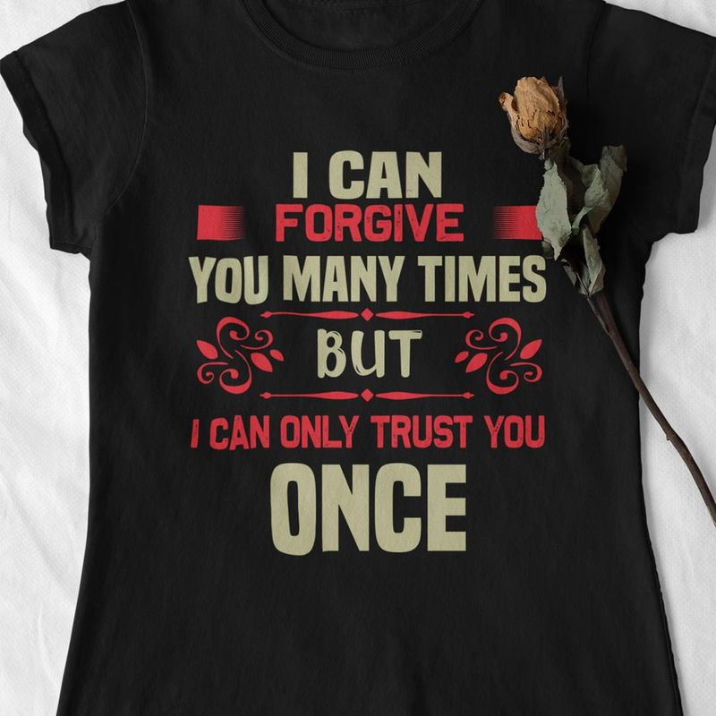 I Can Forgive For Many Times But I Can Only Trust You Once Trusting Quote Awesome Gift For Your Beloved People Black T Shirt S-6xl Mens And Women Clothing