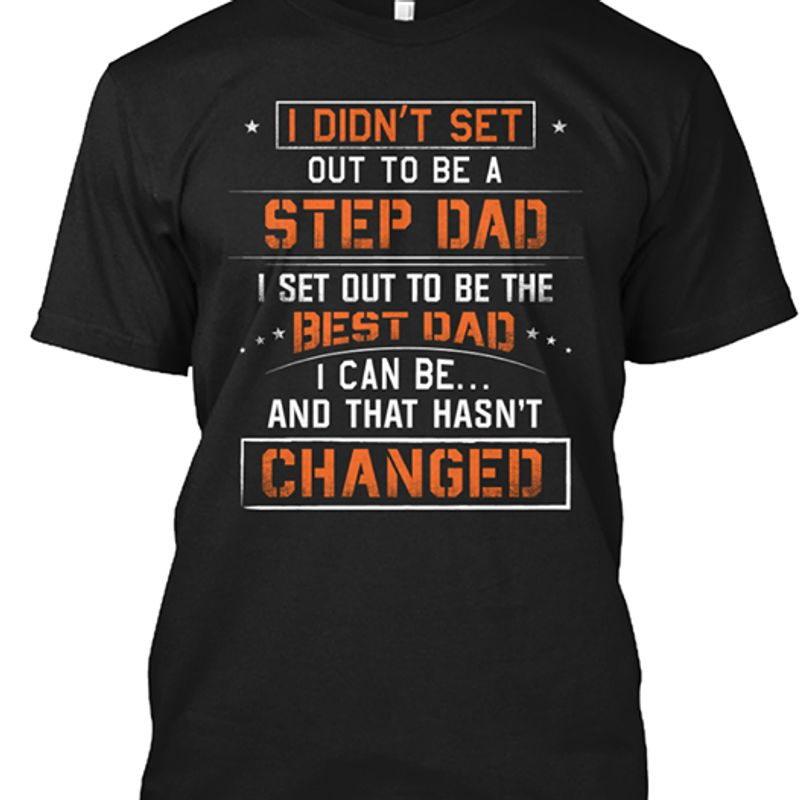 I Didnt Set Out To Be A Step Dad I Set Out To Be The Best Dad I Can Be And That Hasnt Changed T Shirt Black A4