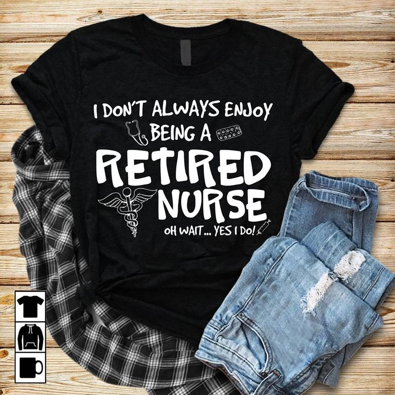 I Don't Always Enjoy Being A Retired Nurse Oh Wait Yes I Do T-shirt Black A5