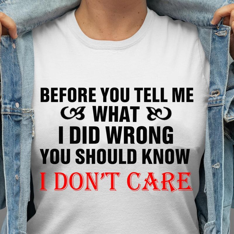I Don't Care Before You Tell Me What I Did Wrong Cool Quote White White T Shirt Men And Women S-6XL Cotton