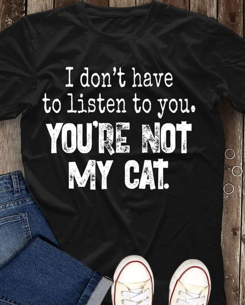 I Don't Have To Listen To You Tee You're Not My Cat Funny Graphic Design Cat Lover Gift Black T Shirt Men And Women S-6XL Cotton