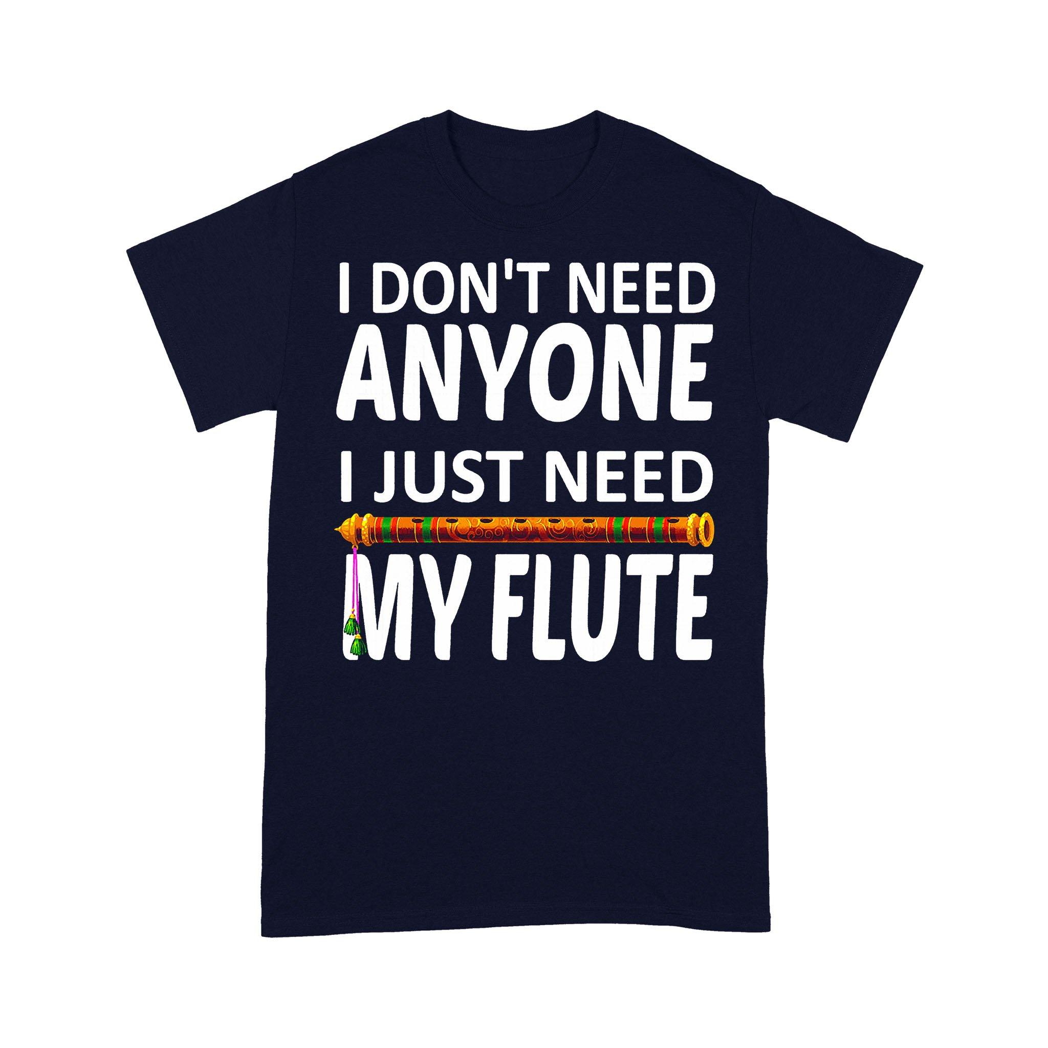 I Don't Need Anyone I Just Need My Flute T-shirt