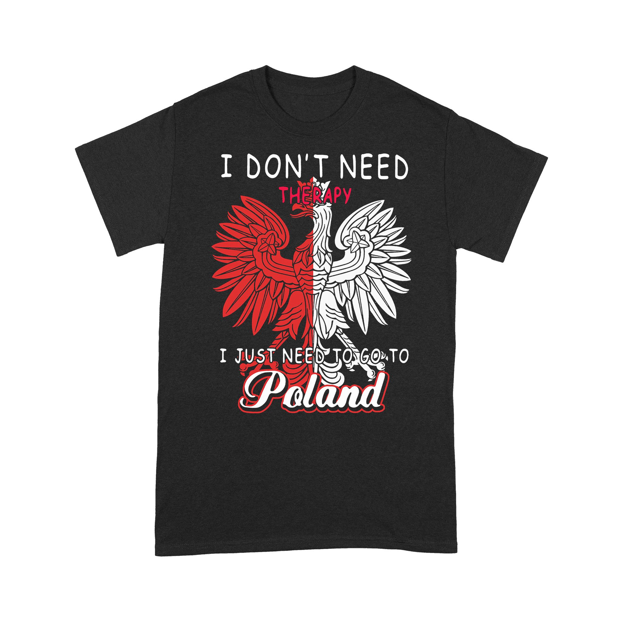 I Don't Need Therapy I Just Need To Go To Poland T-shirt