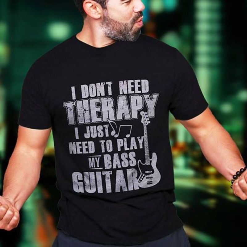 I Dont Need Therapy I Just Need To Play My Bass Guitar T-shirt Black A5