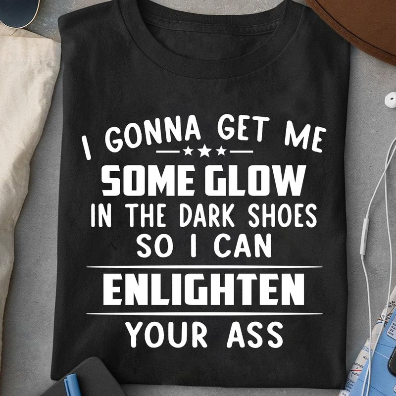 I Gonna Get Me Some Glow In The Dark Shoes So I Can Enlighten Your Ass Black T Shirt Men And Women S-6XL Cotton