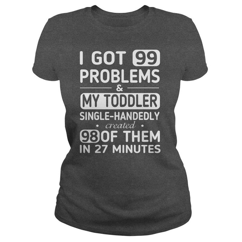 I Got 99 Problems And My Toddler Single Handedly Created 98 Of Them In 27 Minutes T-shirt Black B7