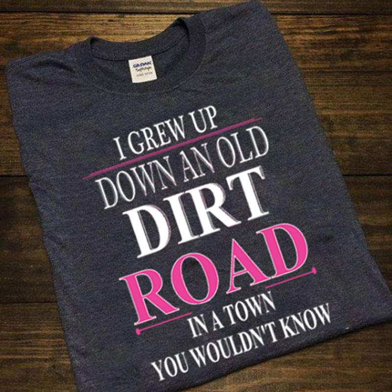 I Grew Up Down An Old Dirt Road In A Town You Wouldn't Know T Shirt Black A5