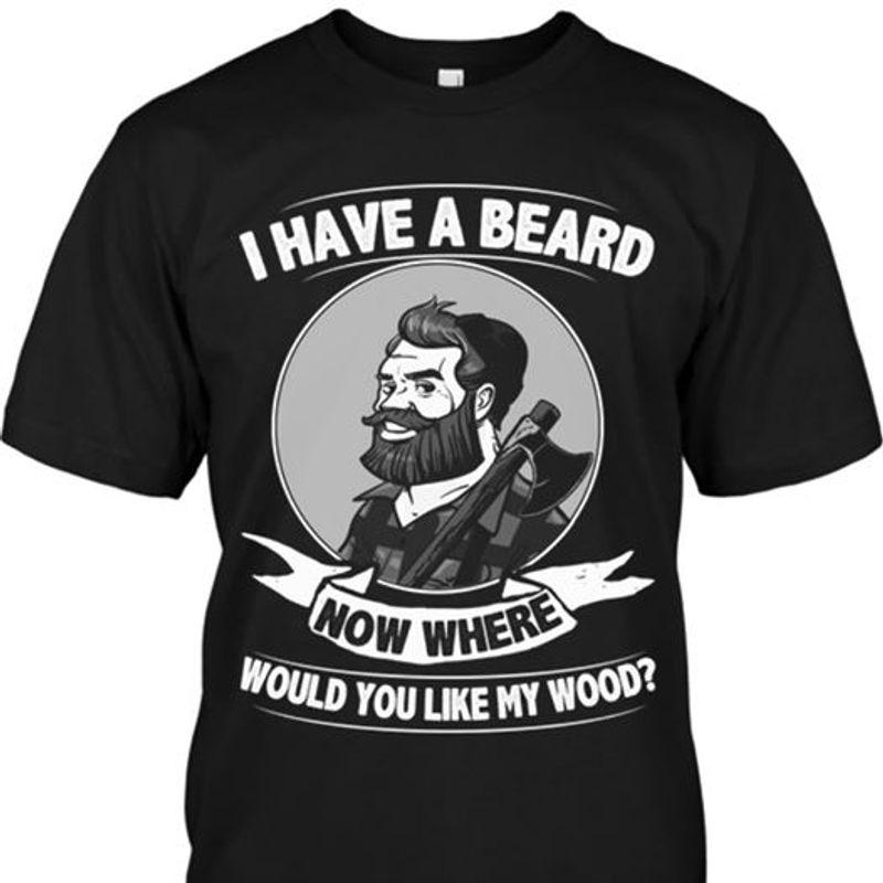 I Have A Beard Now Where Would You Like My Wood T Shirt Black C2